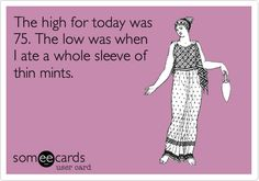 The high for today was 75. The low was when I ate a whole sleeve of thin mints. #ecards