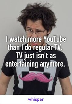 I watch more YouTube than I do regular TV.  TV just isn\'t as entertaining anymore.