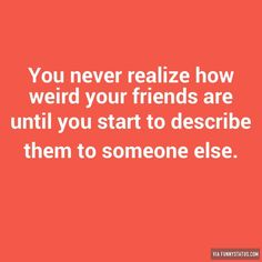 You never realize how weird your friends are until you start to describe them to someone else. #Friends #FunnyStatus