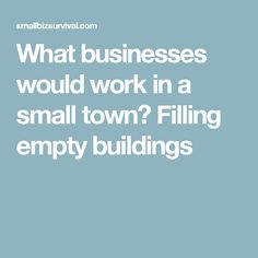 What businesses would work in a small town? Filling empty buildings