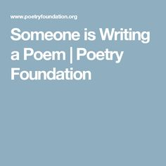 Someone is Writing a Poem | Poetry Foundation