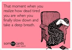 That moment when you realize how dead tired you are when you finally slow down and take a deep breath. | Cry For Help Ecard