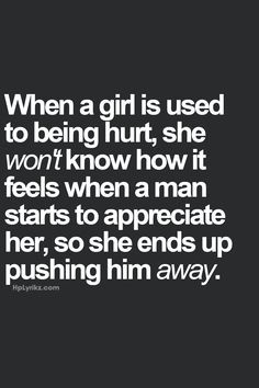 when a girl is used t being hurt, she wont' know how it feels when a man starts to appreciate her, so she ends up pushing him away