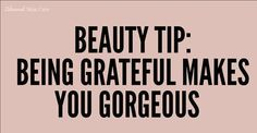Beauty Tip:  Grateful = Gorgeous : )