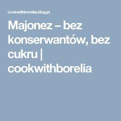 Majonez – bez konserwantów, bez cukru | cookwithborelia Blog, Diet, Blogging