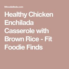 Healthy Chicken Enchilada Casserole with Brown Rice - Fit Foodie Finds