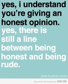 I always think an honest opinion is one that is asked for. Some people give their opinion when you don't ask for it-I think that is what makes it rude-it's rude honesty. Great Quotes, Quotes To Live By, Me Quotes, Funny Quotes, Inspirational Quotes, Random Quotes, Sarcastic Quotes, Inspiring Sayings, Amazing Quotes