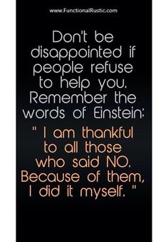 """Don't be disappointed if people refuse to help you. Remember the words of Einstein: """"I am thankful to all those who said NO. Because of them I did it myself. Great Quotes, Quotes To Live By, Me Quotes, Motivational Quotes, Inspirational Quotes, Funny Quotes, Daily Quotes, Note To Self, Quotable Quotes"""