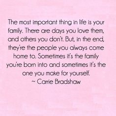 """The most important thing in life is your family. There are days you love them, and others you don't. But, in the end, they're the people you always come home to. Sometimes it's the family you're born into and sometimes it's the one you make for yourself.""  ― Carrie Bradshaw"