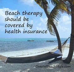 Beach therapy should be covered by health insurance.  Of course I'm kidding. Kinda.