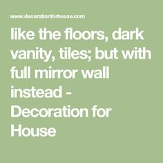 like the floors, dark vanity, tiles; but with full mirror wall instead - Decoration for House