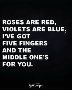 """Roses are red, violets are blue, i've got five fingers and the middle one's for you."" quotes and sayings 50 Comebacks Will Leave Them SPEECHLESS (& And Make YOU Laugh) Sarcasm Quotes, Frases Humor, Bitch Quotes, Badass Quotes, Mood Quotes, Sarcastic Quotes Bitchy, Sarcastic Quotes About Love, Shut Up Quotes, Bitchyness Quotes Sassy"