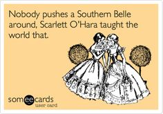 Nobody pushes a Southern Belle around, Scarlett O'Hara taught the world that. | Confession Ecard | someecards.com