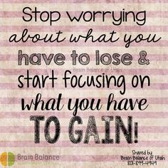 #Stop #worrying about what you have to lose & #start #focusing on what you have to #gain!  #motivation #motivational #positive #positivity #positivethinking #truth #grateful #blessed #StGeorge #SouthJordan #PleasantGrove #Utah #UT #brainbalance #addressthecause #afterschoolprogram