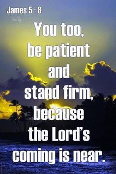 <3 <3 James 5:8 New International Version (NIV)  8 You too, be patient and stand firm, because the Lord's coming is near.