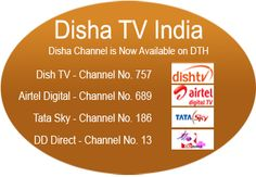 DTH Dish TV DTH: Disha is available on India's largest private DTH on channel number 757. DD Direct Plus: channel No 14. Airtel Digital Tv: channel No 689. Tata Sky           : channel No. 186 ( from 3am till 10 am) 	Cable TV: Cable centers in major Hindi speaking markets in India like Punjab, Haryana, Himachal Pradesh, Rajasthan, Delhi