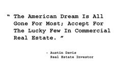 The American Dream Is All Gone For Most; Accept For The Lucy Few In Commercial Real Estate. - Austin Davis, Real Estate Investor. http://www.creprogram.com/?pinterestq3