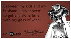 Between+my+kids+and+my+husband,+I+never+seem+to+get+any+alone+time+with+my+glass+of+wine.