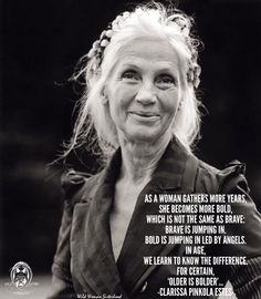 """""""OLDER IS BOLDER"""" With age we recognize the difference between brave and bold."""