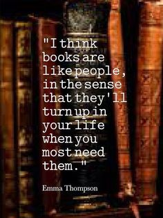 """""""I think books are like people, in the sense that they'll turn up in your life when you most need them."""" Reading and writing quotes - Quote to inspire writers and readers life Book Memes, Book Quotes, Me Quotes, Library Quotes, Quotes For Book Lovers, People Quotes, I Love Books, Good Books, Books To Read"""