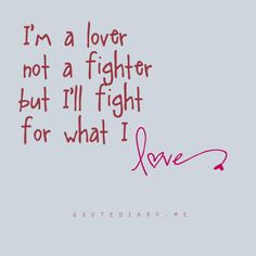 Whoever says they're a lover, not a fighter has no idea what it's like to actually love something. When you love something, you'll fight for it.