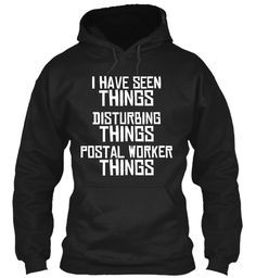 I Have Seen Things Disturbing Things Postal Worker Things Black T-Shirt Front