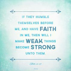 If they humble themselves before me, and have faith in me, then will I make weak things become strong unto them. Book Of Mormon Quotes, Book Of Mormon Scriptures, Lds Books, Lds Quotes, Uplifting Quotes, Faith Quotes, Book Quotes, Inspirational Quotes, Scripture Study