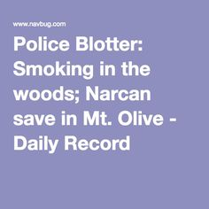 Police Blotter: Smoking in the woods; Narcan save in Mt. OlivePinned by the You Are Linked to Resources for Families of People with Substance Use  Disorder cell phone / tablet app May 23, 2016, 2015;   Android- https://play.google.com/store/apps/details?id=com.thousandcodes.urlinked.lite   iPhone -  https://itunes.apple.com/us/app/you-are-linked-to-resources/id743245884?mt=8com