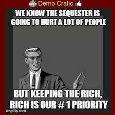 """""""WE KNOW TH SEQUESTER IS GOING TO HURT A LOT OF PEOPLE, BUT KEEPING THE RICH, RICH IS OUT #1 PRIORITY."""" 