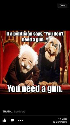 "If a politician says, ""You don't need a gun"", you need a gun!"