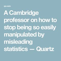 A Cambridge professor on how to stop being so easily manipulated by misleading statistics — Quartz