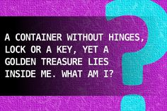 A container without hinges, lock or a key, yet a golden treasure lies inside me. What am I?