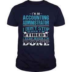 I'm An Accounting Administrator, I Don't Stop When I'm Tired, I Stop When I'm Done T-Shirt, Hoodie Accounting Administrator