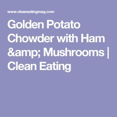 Golden Potato Chowder with Ham & Mushrooms   Clean Eating