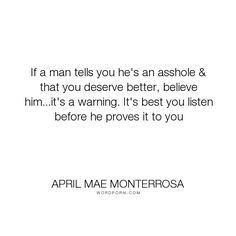 "April Mae Monterrosa - ""If a man tells you he's an asshole & that you deserve better, believe him...it's..."". relationships, dating, cheaters, jerks, warning, friends-with-benefits, assholery, douche-bag, inconsistent-men"