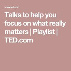 Talks to help you focus on what really matters | Playlist | TED.com