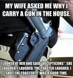 My wife asked me, why I carry a gun in the house. I looked at her and said, Decepticons. She laughed, I laughed, the toaster laughed. I shot the toaster. It was a good time..