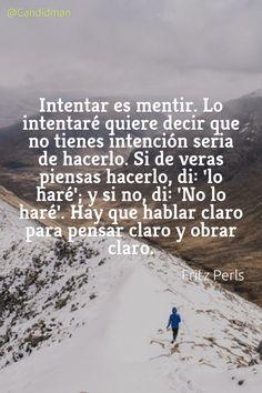 """""""Intentar es #Mentir. Lo intentaré quiere decir que no tienes intención seria de hacerlo. Si de veras piensas hacerlo, di 'lo haré'; y si no, di 'No lo haré'"""". #FritzPerls #Reflexion @candidman"""