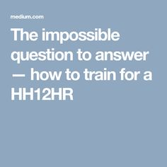 The impossible question to answer — how to train for a HH12HR