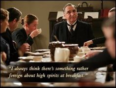 """""""I always think there's something rather foreign about  high spirits at breakfast."""" Carson, Downton Abbey"""