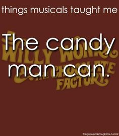 things musicals taught me - Willy Wonka YES YES YES! Why? Because he mixes it with love and makes the world taste good! :,)