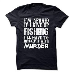 Im Afraid If I Give Up Fishing Ill Have To Replace It W - #funny hoodie #disney sweater. CHECK PRICE => https://www.sunfrog.com/Funny/Im-Afraid-If-I-Give-Up-Fishing-Ill-Have-To-Replace-It-With-Murder-Tshirt.html?68278