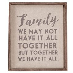 Natural linen fabric plaque with raised wooden border features gray printed 'Family WE MAY NOT HAVE IT ALL TOGETHER BUT TOGETHER WE HAVE IT ALL.' sentiment and sawtooth hardware for hanging.