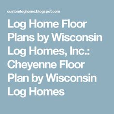 Log Home Floor Plans by Wisconsin Log Homes, Inc.: Cheyenne Floor Plan by Wisconsin Log Homes