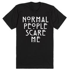 Normal people scare me. I feel at home with the characters of American Horror Story. I'd rather be at the Murder House or the Freak Show. My loyalty lies with the Coven. Obviously this shirt is the pe