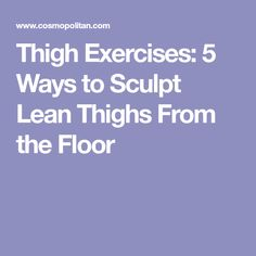 Thigh Exercises: 5 Ways to Sculpt Lean Thighs From the Floor
