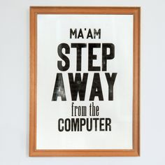 Ma'am step away from the computer (very black) - Letterpress art poster / print. via Etsy.