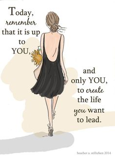 Today, remember that it is up to YOU, and only YOU, to create the life you want to lead.