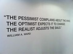 The pessimist complains about the wind; The optimist expects it to change; The realist adjusts the sails -William Ward