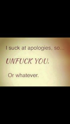 Even if I didn't try to say it, my apology would probably still come out something like this...